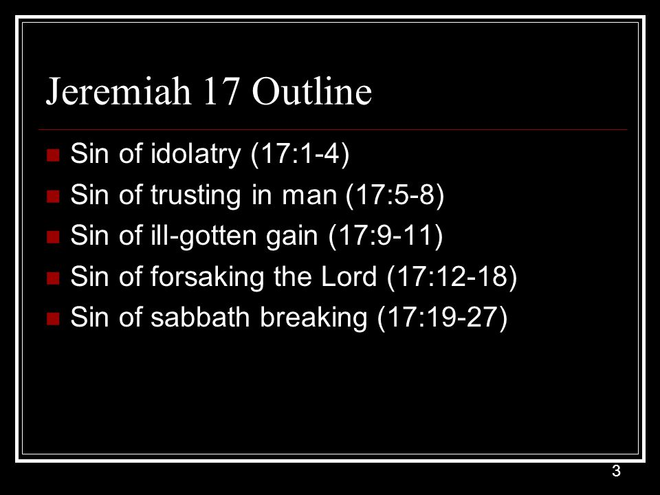 3 Jeremiah 17 Outline Sin of idolatry (17:1-4) Sin of trusting in man (17:5-8) Sin of ill-gotten gain (17:9-11) Sin of forsaking the Lord (17:12-18) Sin of sabbath breaking (17:19-27)