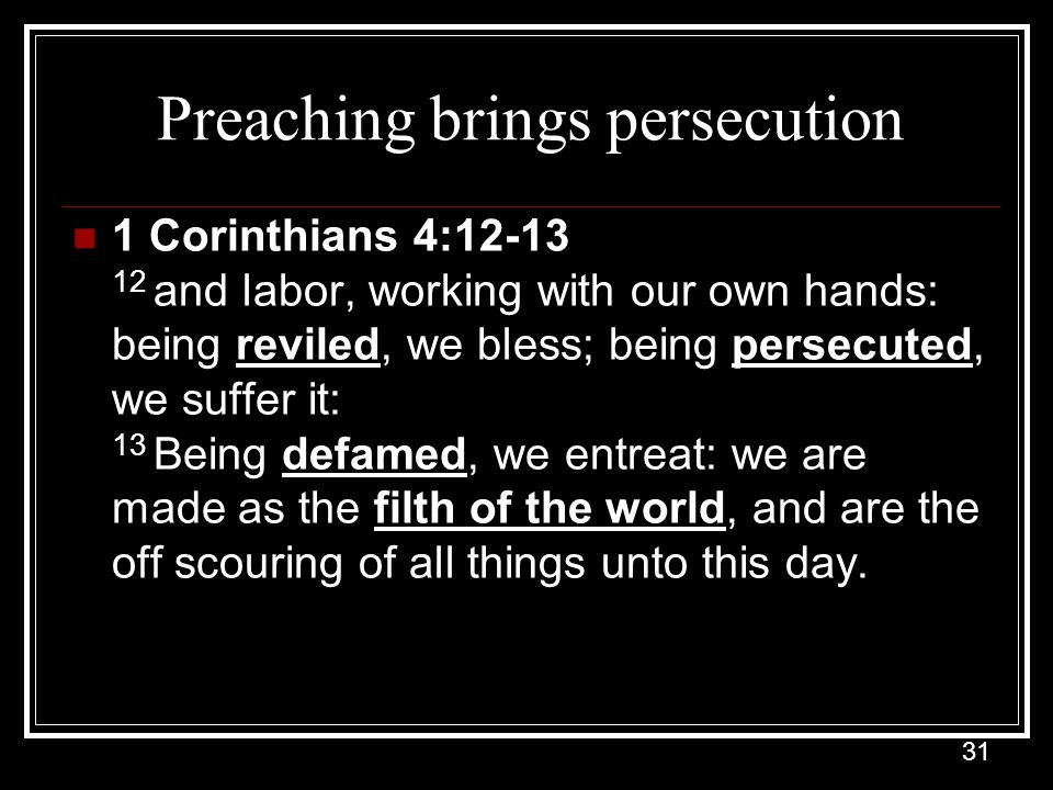 31 Preaching brings persecution 1 Corinthians 4:12-13 12 and labor, working with our own hands: being reviled, we bless; being persecuted, we suffer it: 13 Being defamed, we entreat: we are made as the filth of the world, and are the off scouring of all things unto this day.