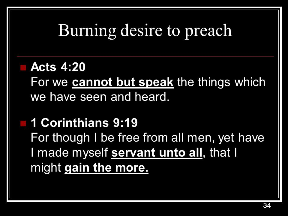 34 Burning desire to preach Acts 4:20 For we cannot but speak the things which we have seen and heard.