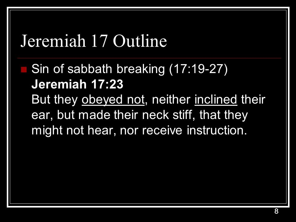 8 Jeremiah 17 Outline Sin of sabbath breaking (17:19-27) Jeremiah 17:23 But they obeyed not, neither inclined their ear, but made their neck stiff, that they might not hear, nor receive instruction.