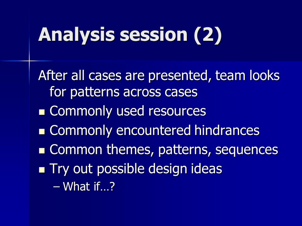 Analysis session (2) After all cases are presented, team looks for patterns across cases Commonly used resources Commonly used resources Commonly encountered hindrances Commonly encountered hindrances Common themes, patterns, sequences Common themes, patterns, sequences Try out possible design ideas Try out possible design ideas –What if…