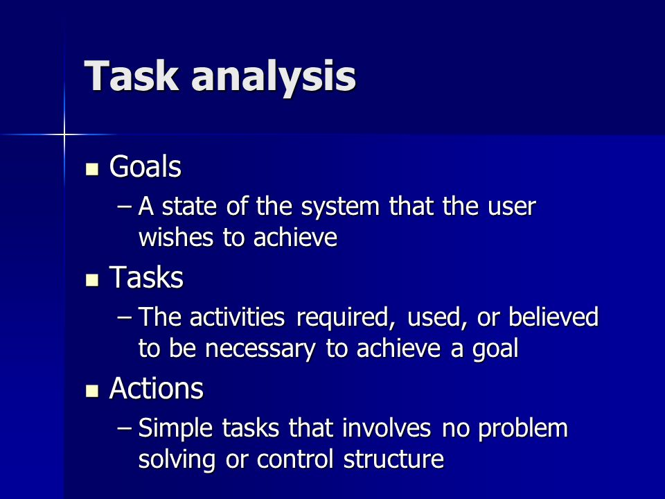 Task analysis Goals Goals –A state of the system that the user wishes to achieve Tasks Tasks –The activities required, used, or believed to be necessary to achieve a goal Actions Actions –Simple tasks that involves no problem solving or control structure