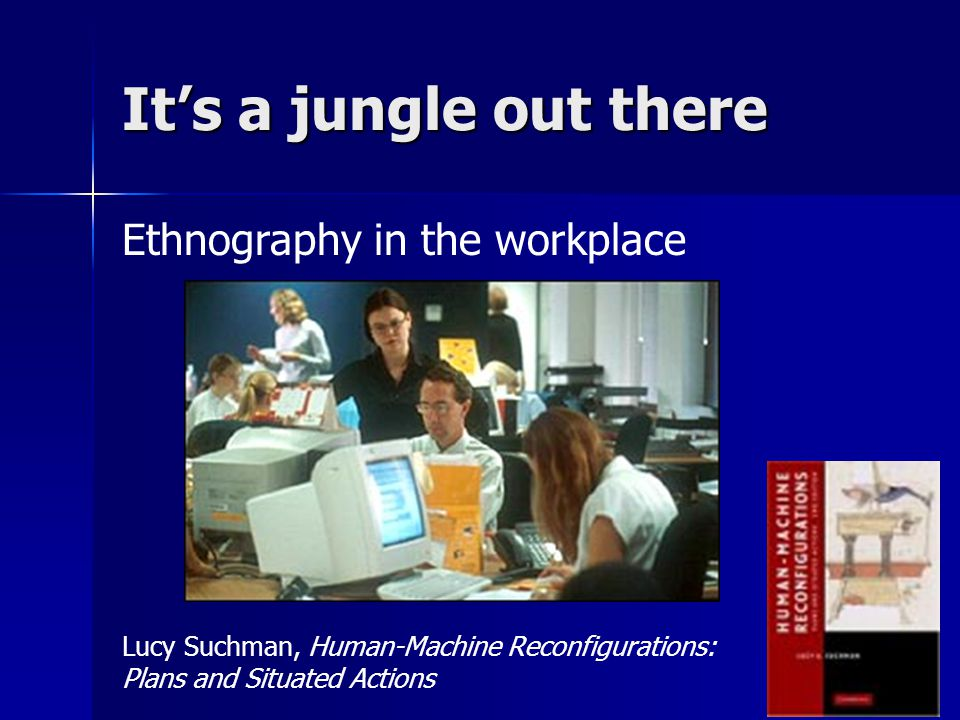 It's a jungle out there Ethnography in the workplace Lucy Suchman, Human-Machine Reconfigurations: Plans and Situated Actions