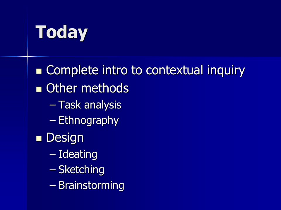 Today Complete intro to contextual inquiry Complete intro to contextual inquiry Other methods Other methods –Task analysis –Ethnography Design Design –Ideating –Sketching –Brainstorming