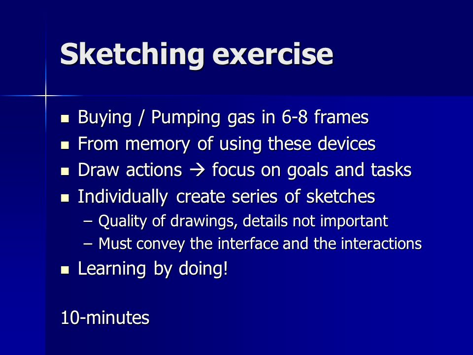 Sketching exercise Buying / Pumping gas in 6-8 frames Buying / Pumping gas in 6-8 frames From memory of using these devices From memory of using these devices Draw actions  focus on goals and tasks Draw actions  focus on goals and tasks Individually create series of sketches Individually create series of sketches –Quality of drawings, details not important –Must convey the interface and the interactions Learning by doing.