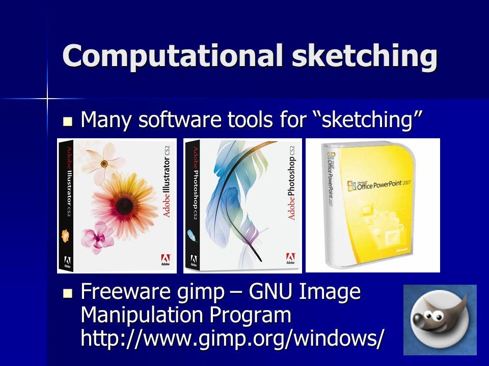 Computational sketching Many software tools for sketching Many software tools for sketching Freeware gimp – GNU Image Manipulation Program http://www.gimp.org/windows/ Freeware gimp – GNU Image Manipulation Program http://www.gimp.org/windows/