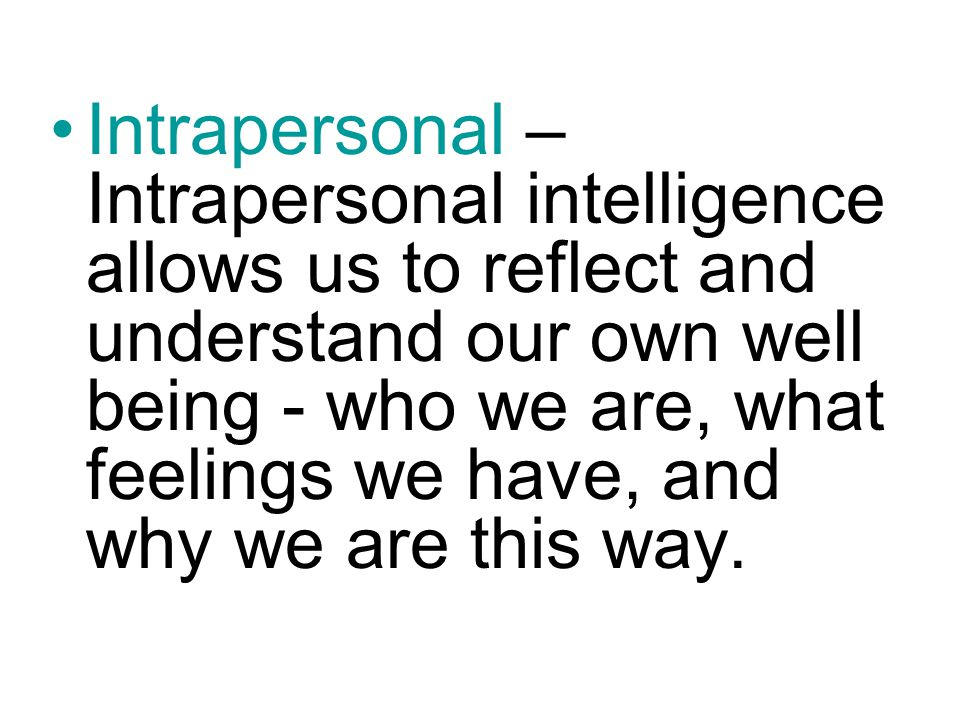 Intrapersonal – Intrapersonal intelligence allows us to reflect and understand our own well being - who we are, what feelings we have, and why we are this way.