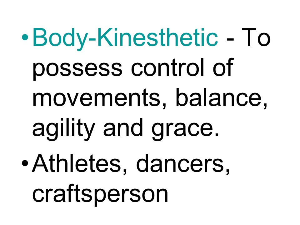 Body-Kinesthetic - To possess control of movements, balance, agility and grace.
