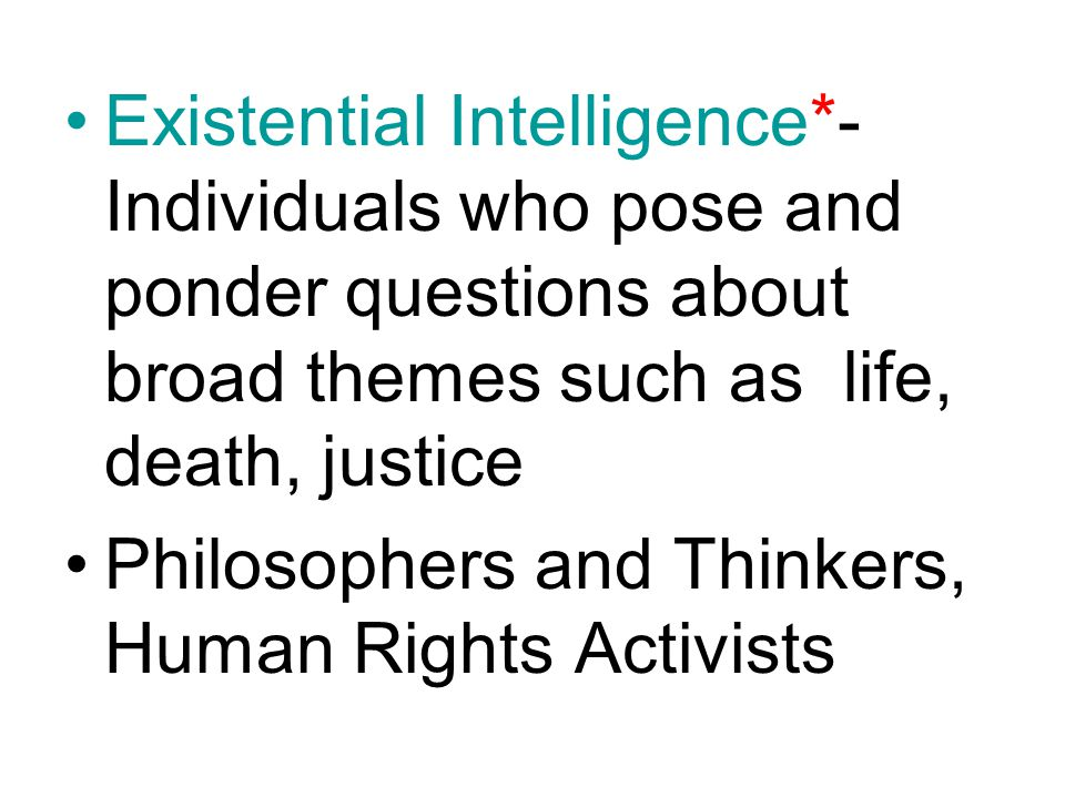 Existential Intelligence*- Individuals who pose and ponder questions about broad themes such as life, death, justice Philosophers and Thinkers, Human Rights Activists
