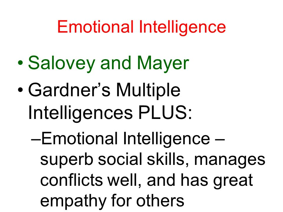 Emotional Intelligence Salovey and Mayer Gardner's Multiple Intelligences PLUS: –Emotional Intelligence – superb social skills, manages conflicts well, and has great empathy for others
