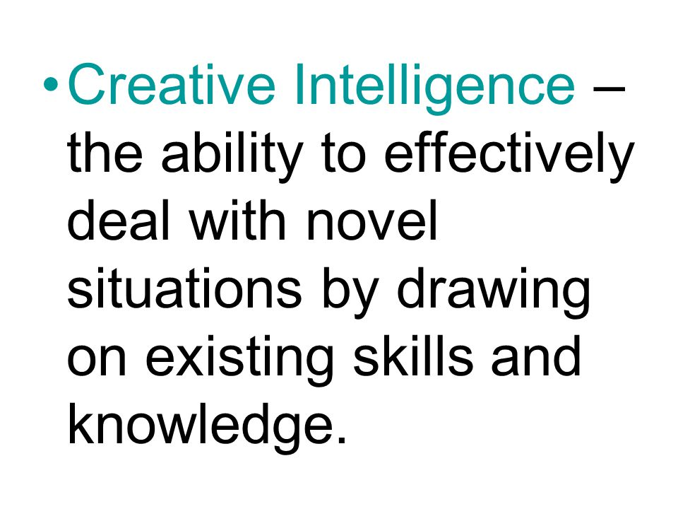Creative Intelligence – the ability to effectively deal with novel situations by drawing on existing skills and knowledge.