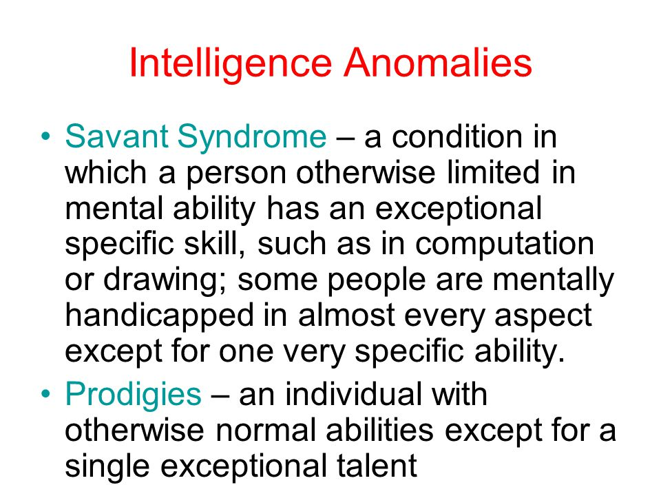 Intelligence Anomalies Savant Syndrome – a condition in which a person otherwise limited in mental ability has an exceptional specific skill, such as in computation or drawing; some people are mentally handicapped in almost every aspect except for one very specific ability.