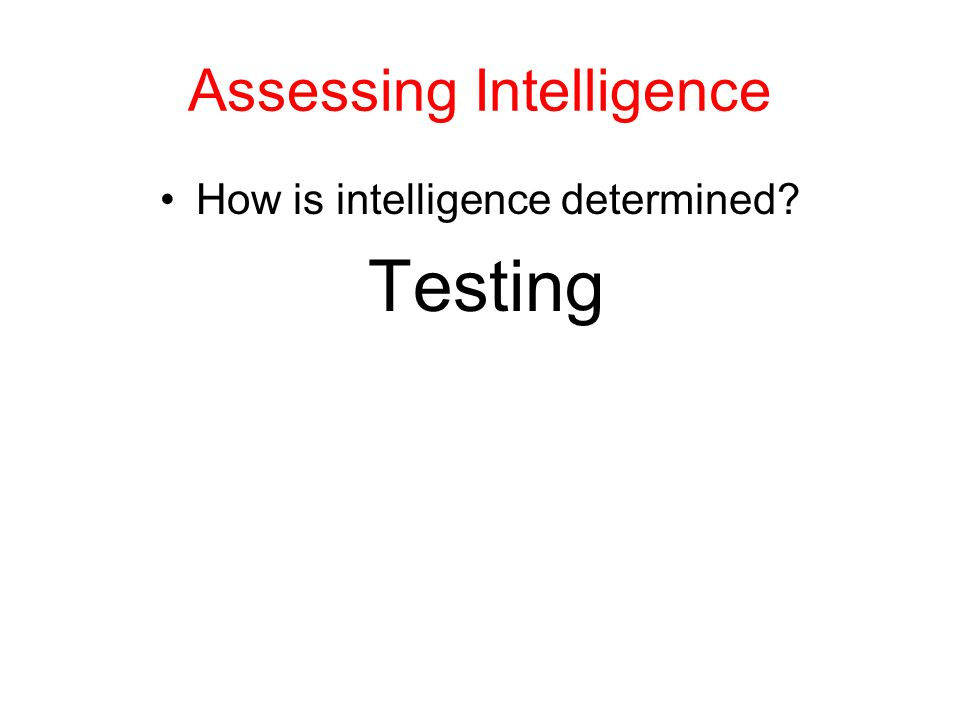 Assessing Intelligence How is intelligence determined? Testing