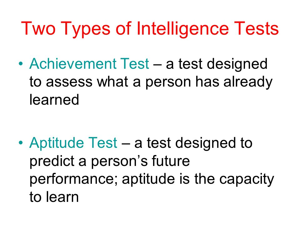 Two Types of Intelligence Tests Achievement Test – a test designed to assess what a person has already learned Aptitude Test – a test designed to predict a person's future performance; aptitude is the capacity to learn