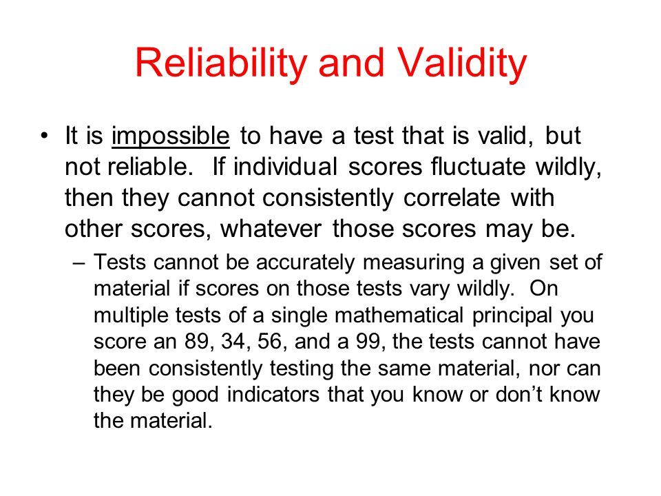 Reliability and Validity It is impossible to have a test that is valid, but not reliable.