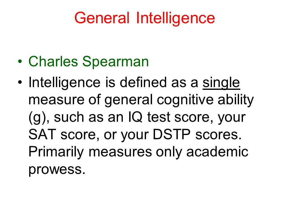 General Intelligence Charles Spearman Intelligence is defined as a single measure of general cognitive ability (g), such as an IQ test score, your SAT score, or your DSTP scores.