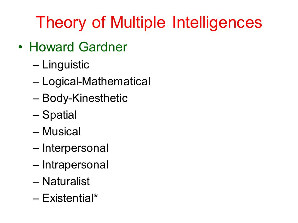 Theory of Multiple Intelligences Howard Gardner –Linguistic –Logical-Mathematical –Body-Kinesthetic –Spatial –Musical –Interpersonal –Intrapersonal –Naturalist –Existential*