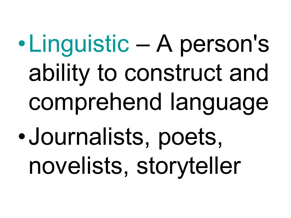 Linguistic – A person s ability to construct and comprehend language Journalists, poets, novelists, storyteller