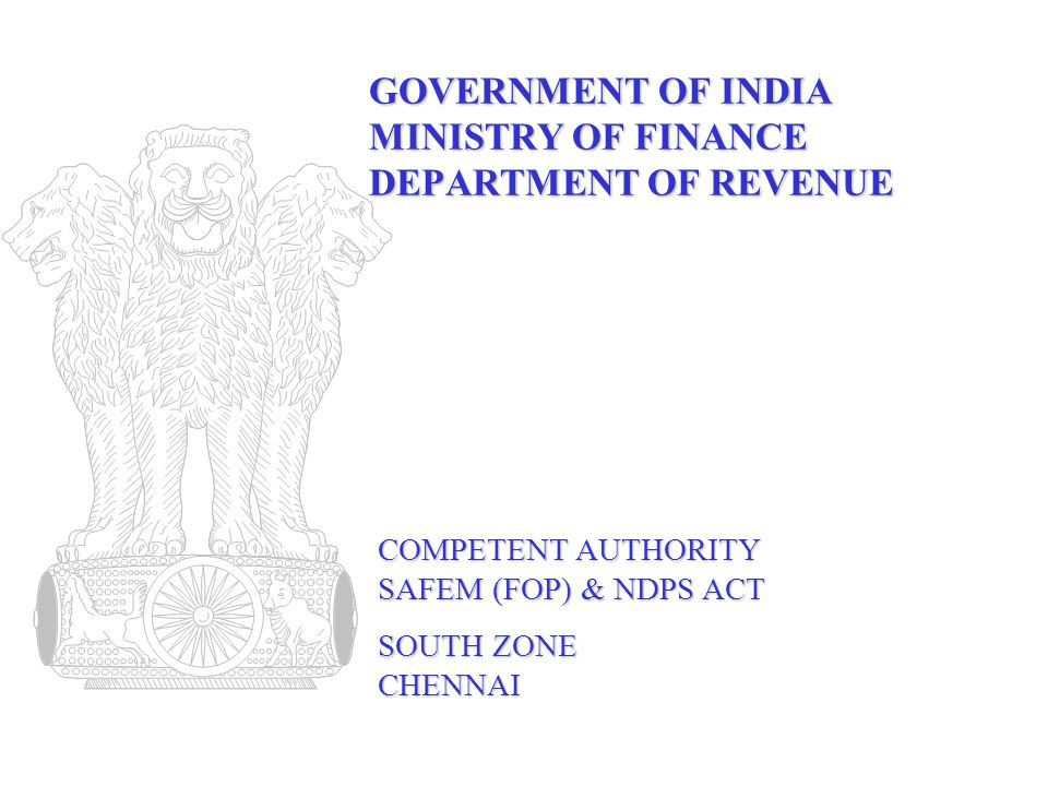 GOVERNMENT OF INDIA MINISTRY OF FINANCE DEPARTMENT OF REVENUE COMPETENT AUTHORITY SAFEM (FOP) & NDPS ACT SOUTH ZONE CHENNAI