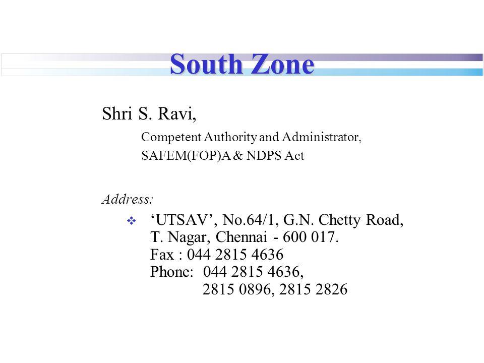South Zone Shri S. Ravi, Competent Authority and Administrator, SAFEM(FOP)A & NDPS Act Address:  'UTSAV', No.64/1, G.N. Chetty Road, T. Nagar, Chenna