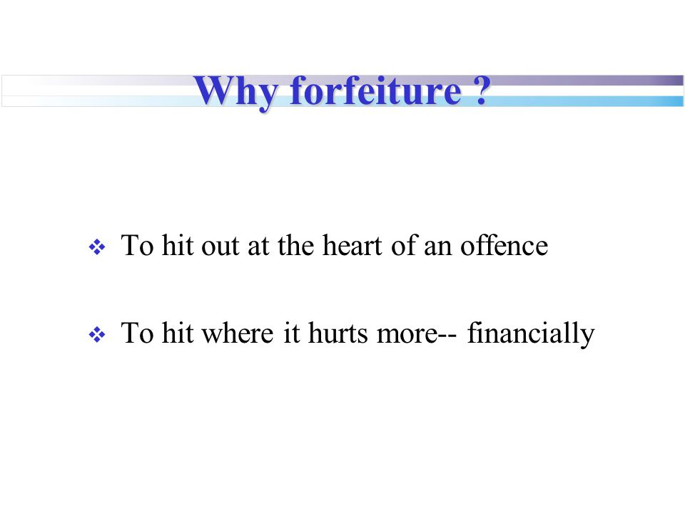 Why forfeiture ?  To hit out at the heart of an offence  To hit where it hurts more-- financially