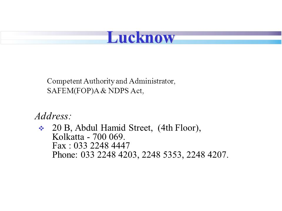 Lucknow Competent Authority and Administrator, SAFEM(FOP)A & NDPS Act, Address:  20 B, Abdul Hamid Street, (4th Floor), Kolkatta - 700 069. Fax : 033