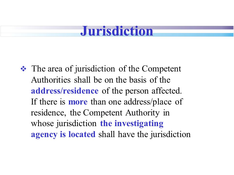 Jurisdiction  The area of jurisdiction of the Competent Authorities shall be on the basis of the address/residence of the person affected. If there i