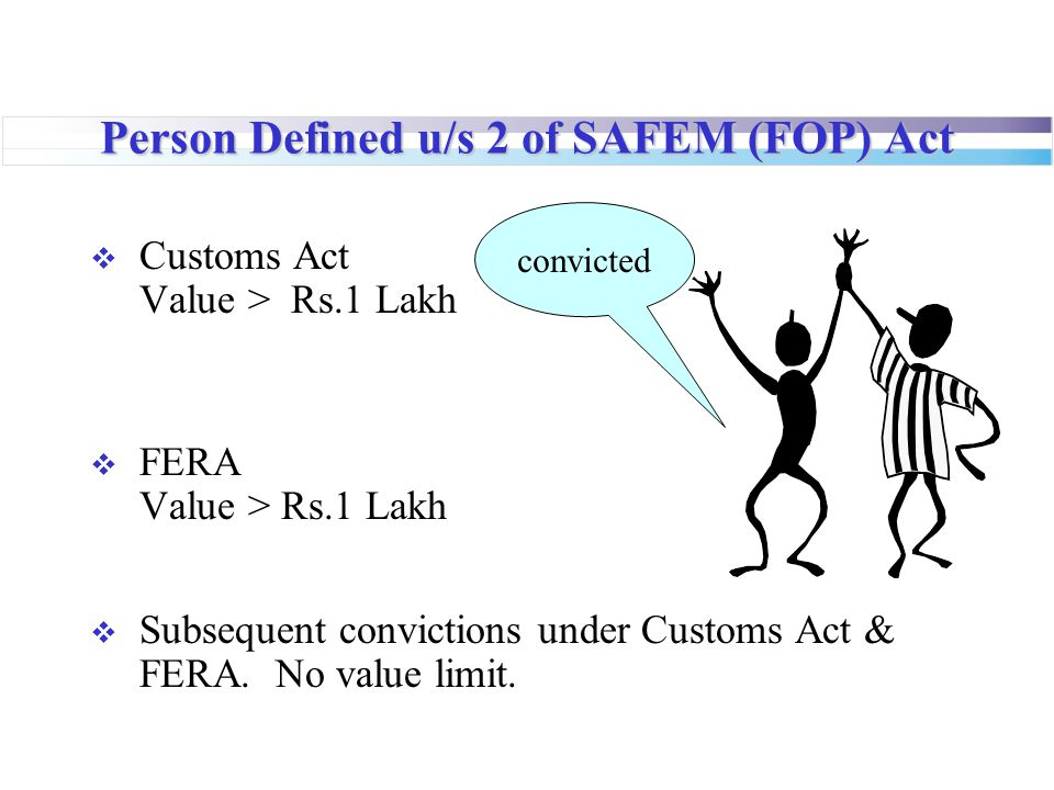 Person Defined u/s 2 of SAFEM (FOP) Act  Customs Act Value > Rs.1 Lakh  FERA Value > Rs.1 Lakh  Subsequent convictions under Customs Act & FERA. No