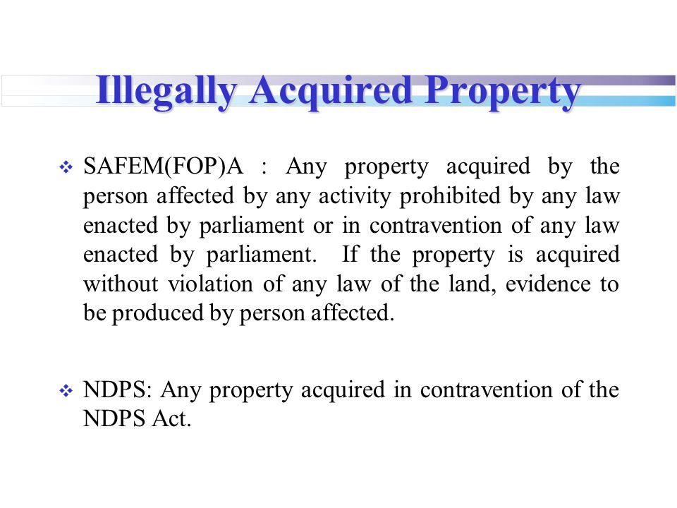 Illegally Acquired Property  SAFEM(FOP)A : Any property acquired by the person affected by any activity prohibited by any law enacted by parliament or in contravention of any law enacted by parliament.