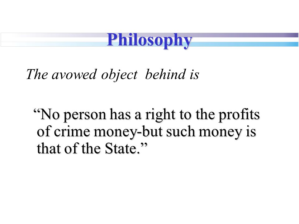 """Philosophy The avowed object behind is """"No person has a right to the profits of crime money-but such money is that of the State."""""""