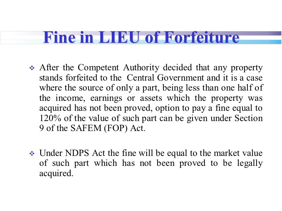 Fine in LIEU of Forfeiture  After the Competent Authority decided that any property stands forfeited to the Central Government and it is a case where