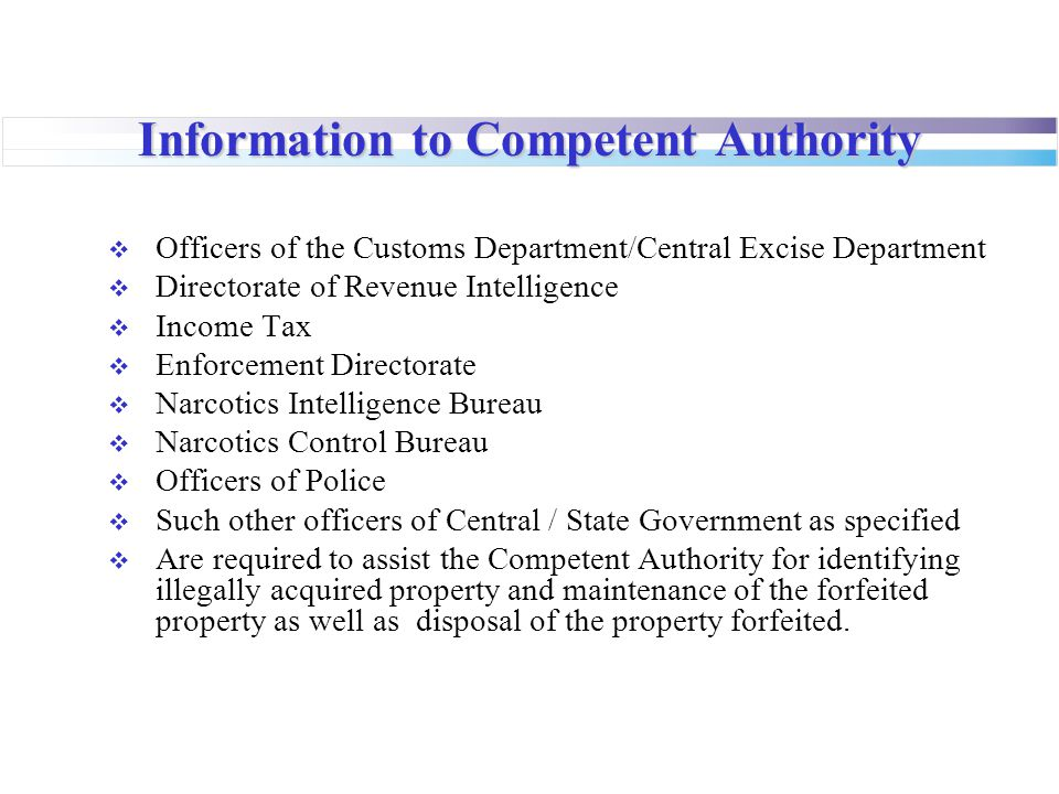 Information to Competent Authority  Officers of the Customs Department/Central Excise Department  Directorate of Revenue Intelligence  Income Tax  Enforcement Directorate  Narcotics Intelligence Bureau  Narcotics Control Bureau  Officers of Police  Such other officers of Central / State Government as specified  Are required to assist the Competent Authority for identifying illegally acquired property and maintenance of the forfeited property as well as disposal of the property forfeited.