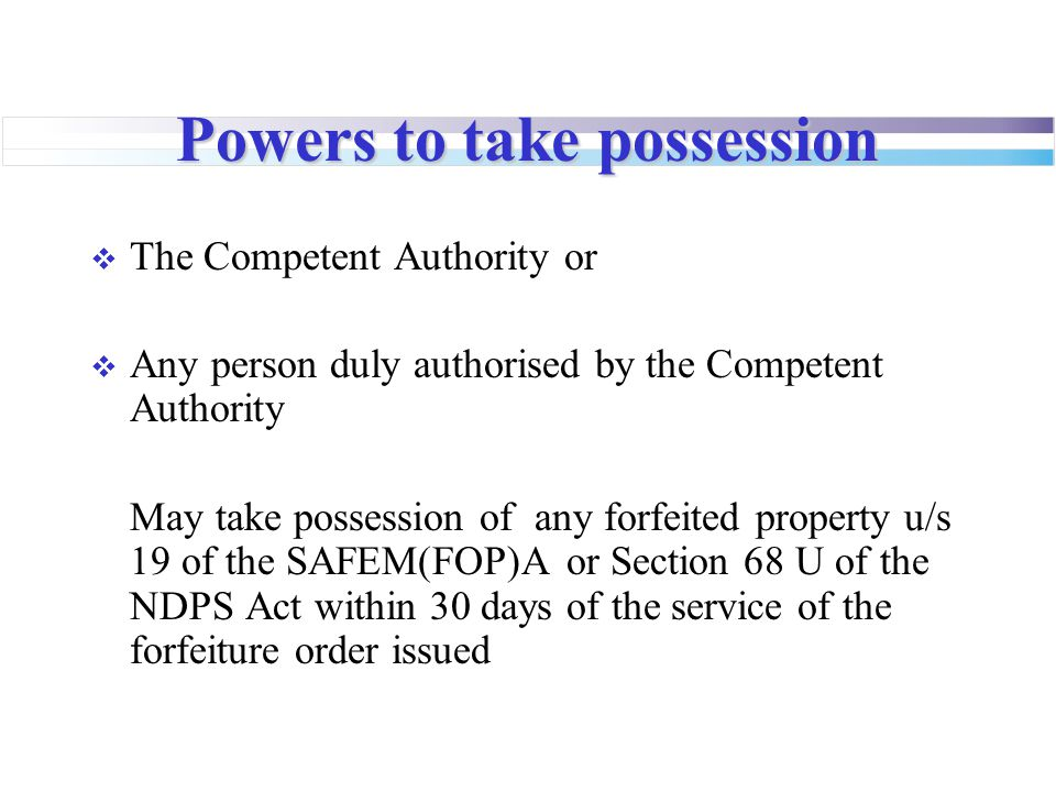 Powers to take possession  The Competent Authority or  Any person duly authorised by the Competent Authority May take possession of any forfeited property u/s 19 of the SAFEM(FOP)A or Section 68 U of the NDPS Act within 30 days of the service of the forfeiture order issued