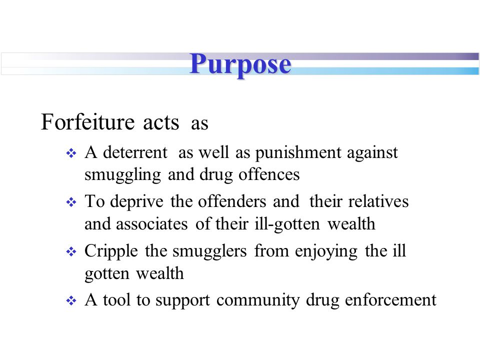 Purpose Forfeiture acts as  A deterrent as well as punishment against smuggling and drug offences  To deprive the offenders and their relatives and