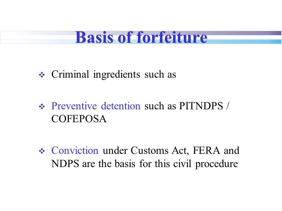 Basis of forfeiture  Criminal ingredients such as  Preventive detention such as PITNDPS / COFEPOSA  Conviction under Customs Act, FERA and NDPS are