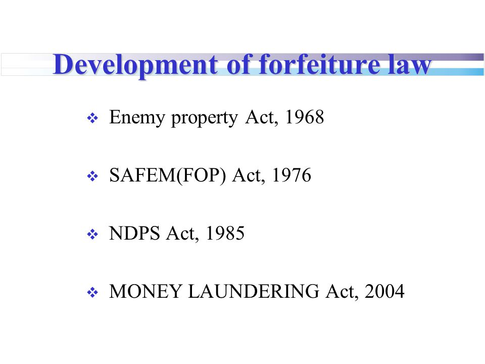Development of forfeiture law  Enemy property Act, 1968  SAFEM(FOP) Act, 1976  NDPS Act, 1985  MONEY LAUNDERING Act, 2004