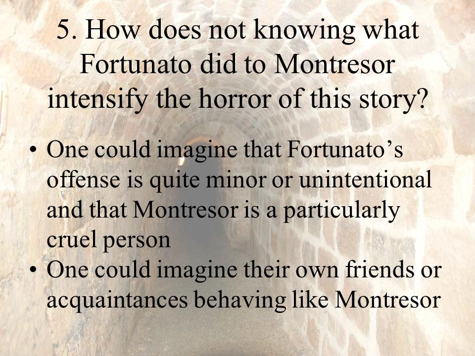 5.How does not knowing what Fortunato did to Montresor intensify the horror of this story.