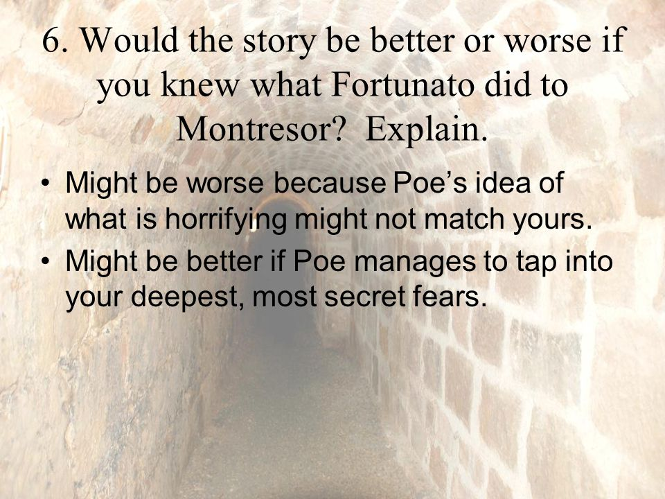 6. Would the story be better or worse if you knew what Fortunato did to Montresor.