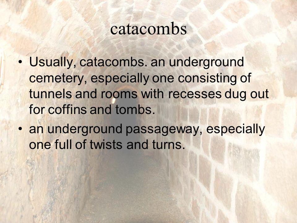 catacombs Usually, catacombs.