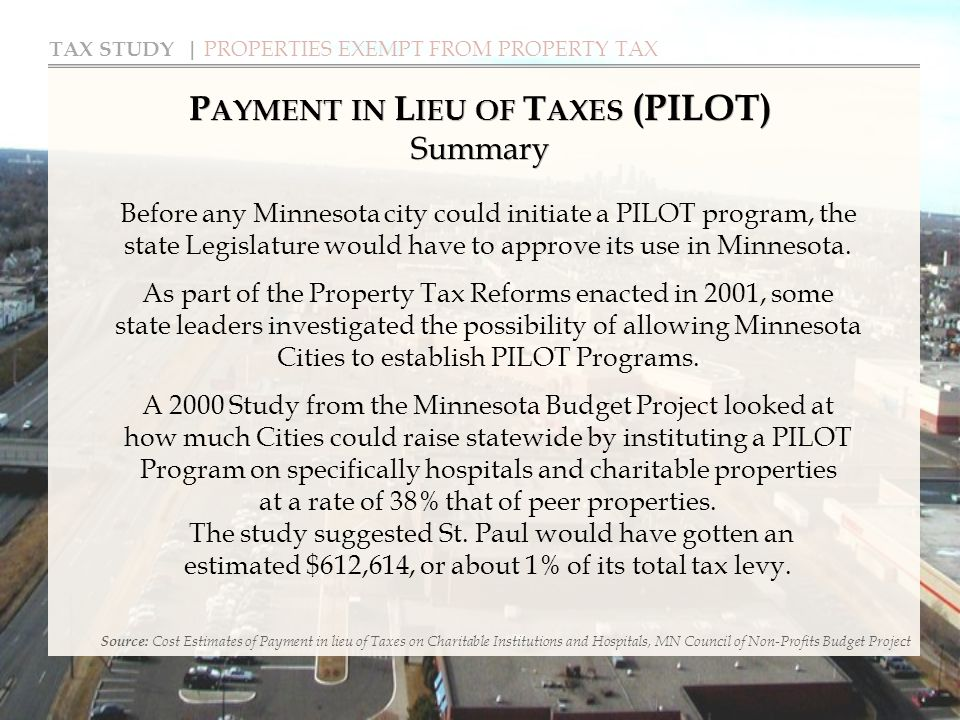 TAX STUDY | PROPERTIES EXEMPT FROM PROPERTY TAX P AYMENT IN L IEU OF T AXES (PILOT) Summary Source: Cost Estimates of Payment in lieu of Taxes on Charitable Institutions and Hospitals, MN Council of Non-Profits Budget Project Before any Minnesota city could initiate a PILOT program, the state Legislature would have to approve its use in Minnesota.