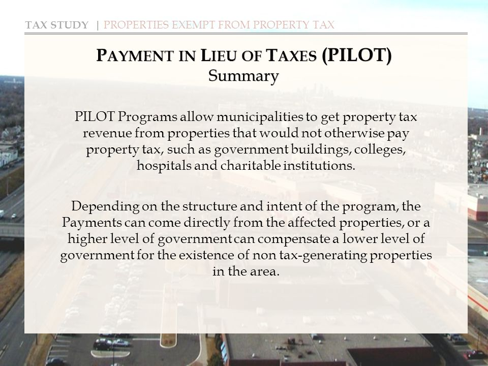 TAX STUDY | PROPERTIES EXEMPT FROM PROPERTY TAX P AYMENT IN L IEU OF T AXES (PILOT) Summary PILOT Programs allow municipalities to get property tax revenue from properties that would not otherwise pay property tax, such as government buildings, colleges, hospitals and charitable institutions.