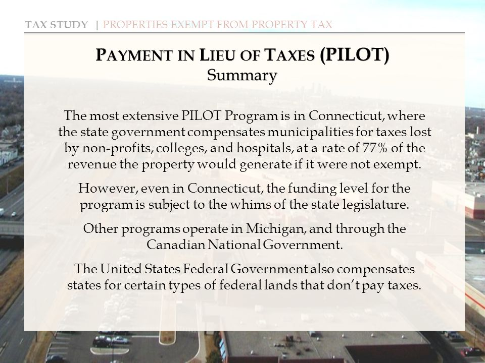 TAX STUDY | PROPERTIES EXEMPT FROM PROPERTY TAX P AYMENT IN L IEU OF T AXES (PILOT) Summary The most extensive PILOT Program is in Connecticut, where the state government compensates municipalities for taxes lost by non-profits, colleges, and hospitals, at a rate of 77% of the revenue the property would generate if it were not exempt.