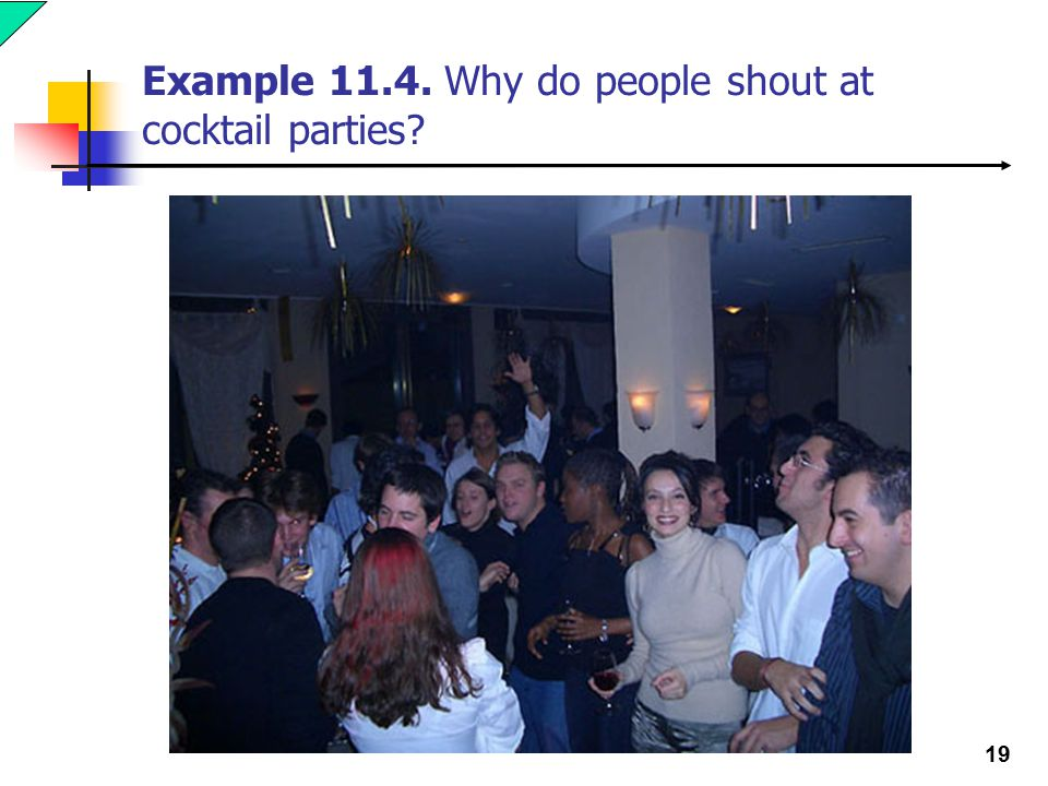 19 Example 11.4. Why do people shout at cocktail parties