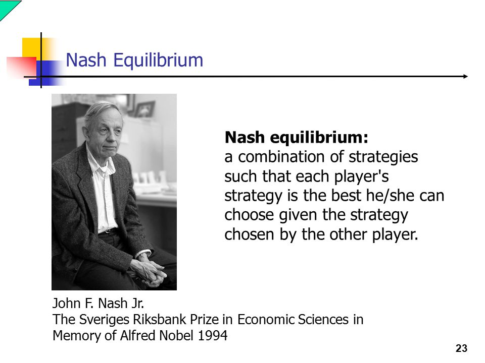 23 Nash Equilibrium Nash equilibrium: a combination of strategies such that each player s strategy is the best he/she can choose given the strategy chosen by the other player.