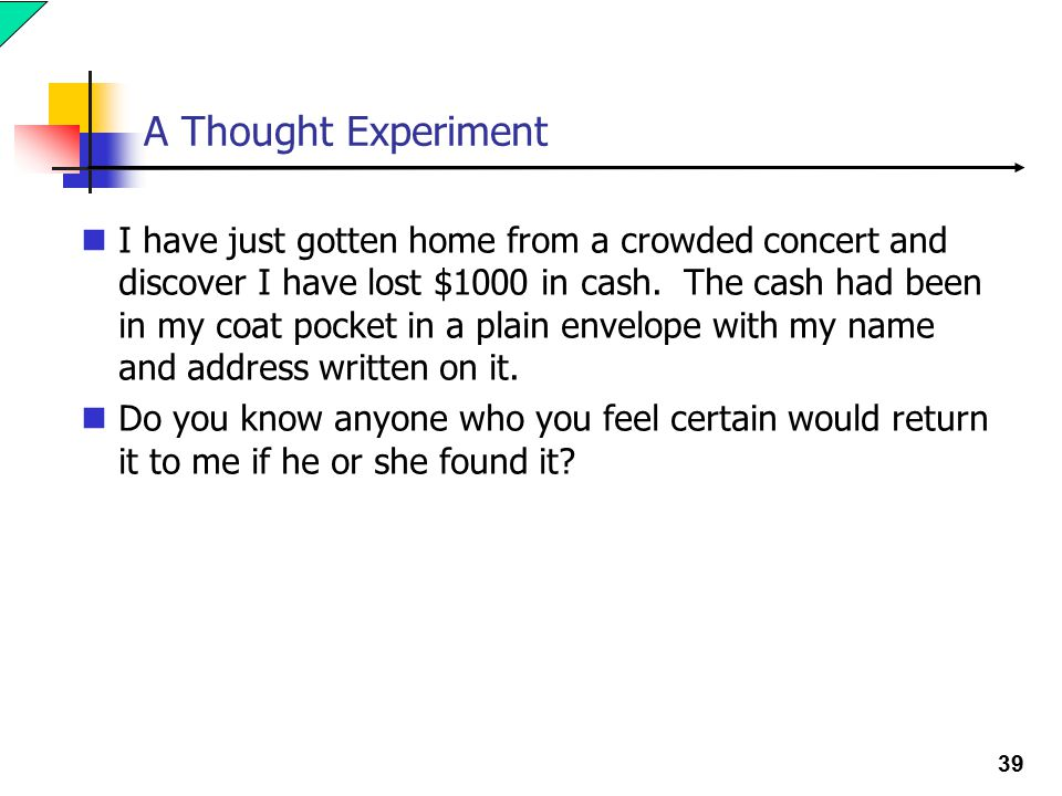 39 A Thought Experiment I have just gotten home from a crowded concert and discover I have lost $1000 in cash.