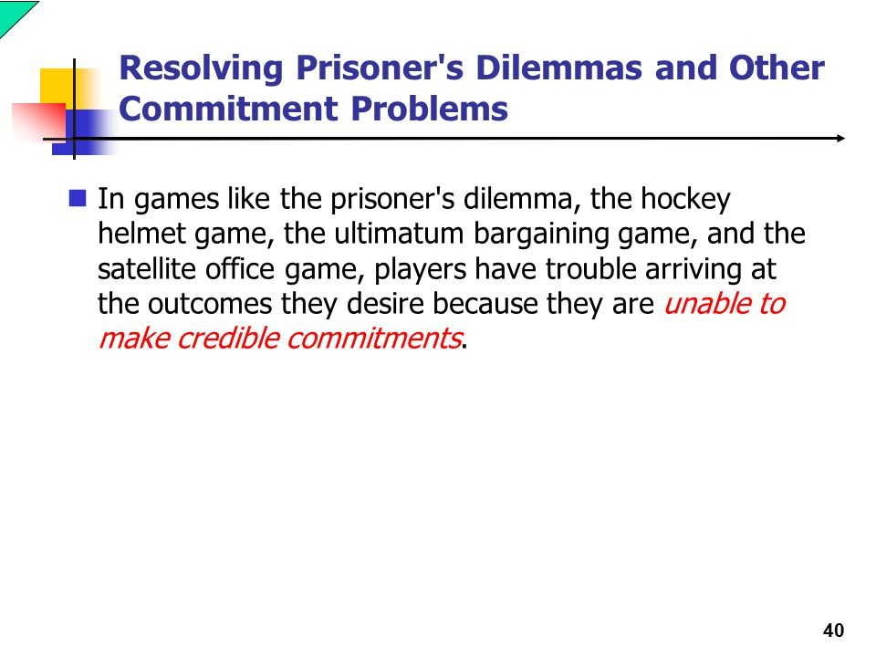 40 Resolving Prisoner s Dilemmas and Other Commitment Problems In games like the prisoner s dilemma, the hockey helmet game, the ultimatum bargaining game, and the satellite office game, players have trouble arriving at the outcomes they desire because they are unable to make credible commitments.