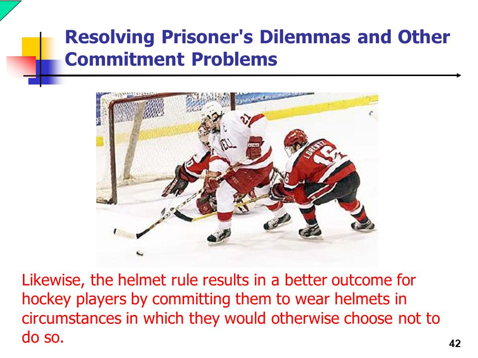 42 Resolving Prisoner s Dilemmas and Other Commitment Problems Likewise, the helmet rule results in a better outcome for hockey players by committing them to wear helmets in circumstances in which they would otherwise choose not to do so.