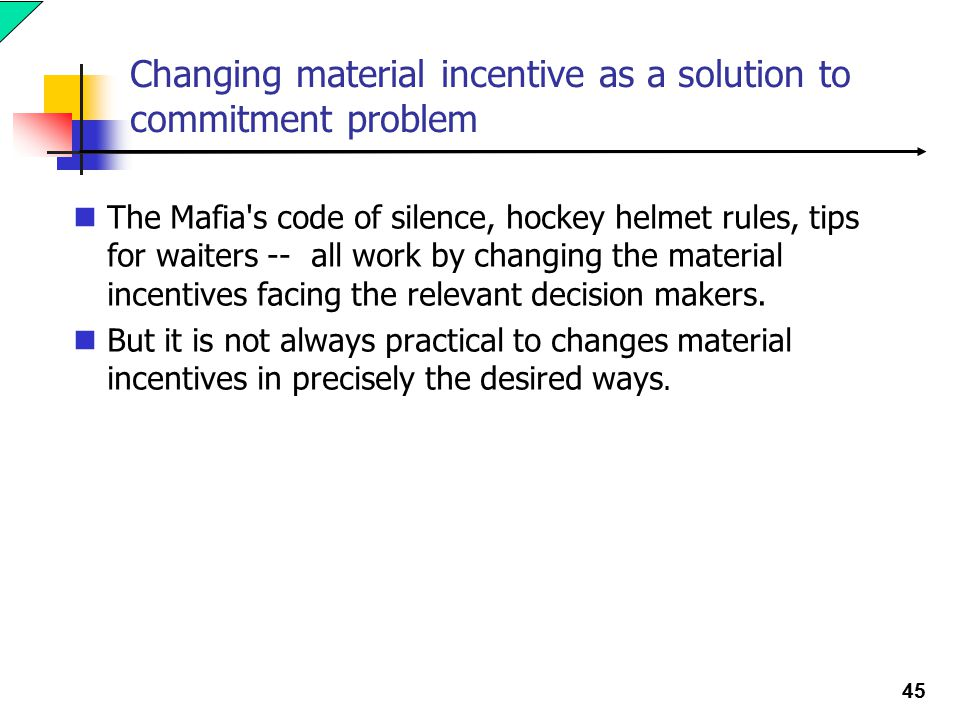 45 Changing material incentive as a solution to commitment problem The Mafia s code of silence, hockey helmet rules, tips for waiters -- all work by changing the material incentives facing the relevant decision makers.