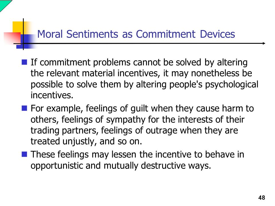 48 Moral Sentiments as Commitment Devices If commitment problems cannot be solved by altering the relevant material incentives, it may nonetheless be possible to solve them by altering people s psychological incentives.