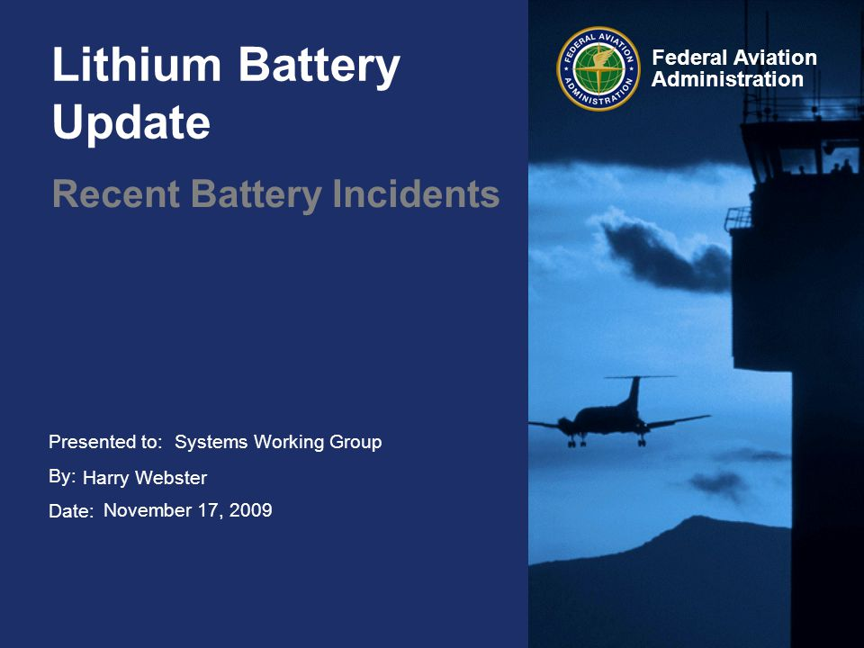 2 Federal Aviation Administration Lithium Battery Update November 17, 2009 2 Lithium Battery Incidents UPS –E-Bikekit Lithium Battery, Honolulu UPS –Undeclared shipment of cell phone batteries FEDEX –In-flight fire involving e-cigarette shipment American Airlines –In-flight Lithium battery fire, ARCHOS 704 media player